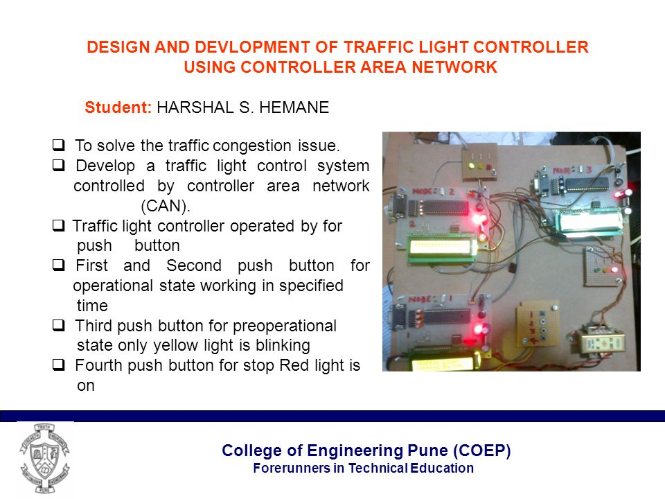 College of Engineering Pune (COEP) Forerunners in Technical Education DESIGN AND DEVLOPMENT OF TRAFFIC LIGHT CONTROLLER USING CONTROLLER AREA NETWORK DESIGN AND DEVLOPMENT OF TRAFFIC LIGHT CONTROLLER USING CONTROLLER AREA NETWORK Student: HARSHAL S.