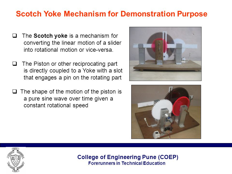 College of Engineering Pune (COEP) Forerunners in Technical Education Scotch Yoke Mechanism for Demonstration Purpose  The Scotch yoke is a mechanism for converting the linear motion of a slider into rotational motion or vice-versa.