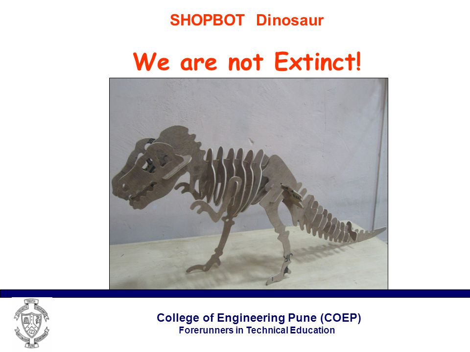 College of Engineering Pune (COEP) Forerunners in Technical Education SHOPBOT Dinosaur We are not Extinct!