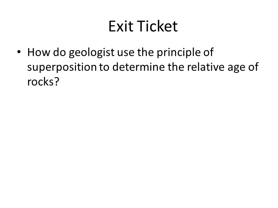 Exit Ticket How do geologist use the principle of superposition to determine the relative age of rocks