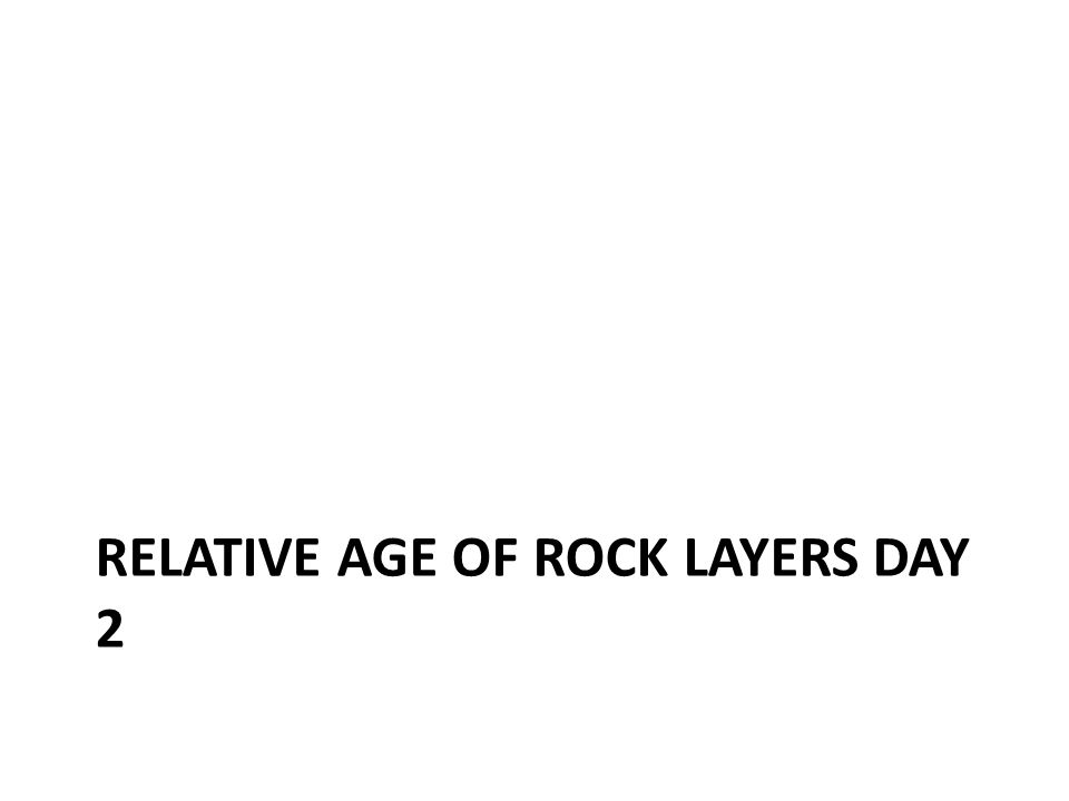 RELATIVE AGE OF ROCK LAYERS DAY 2