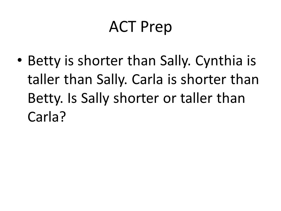 ACT Prep Betty is shorter than Sally. Cynthia is taller than Sally.