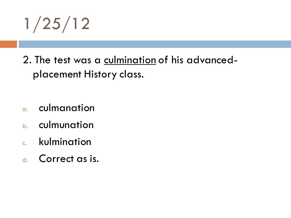 1/25/12 2. The test was a culmination of his advanced- placement History class.