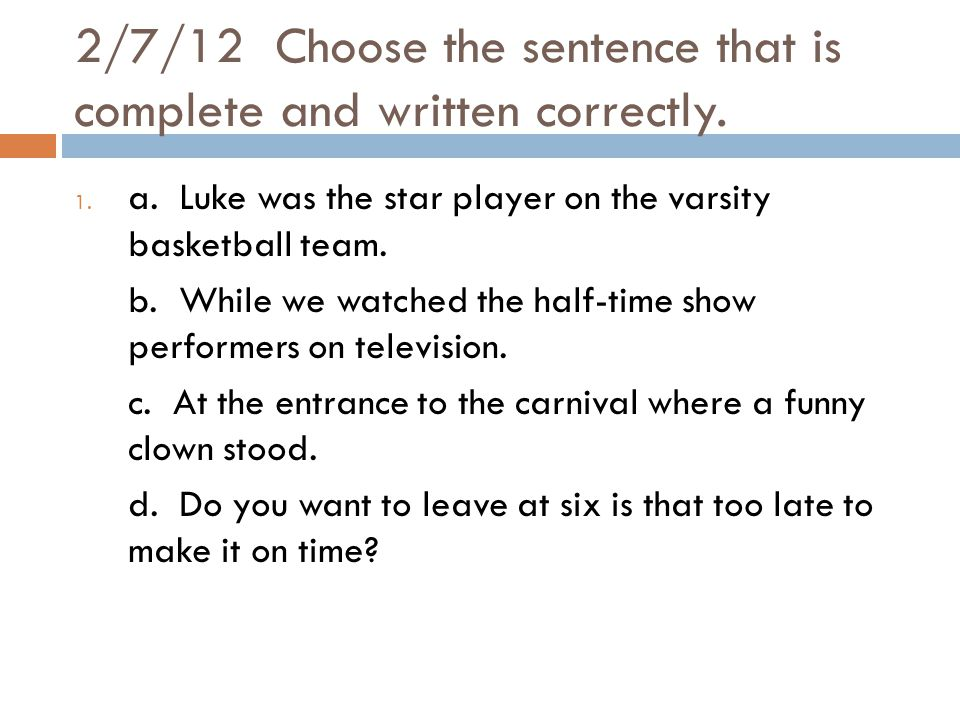 2/7/12 Choose the sentence that is complete and written correctly.
