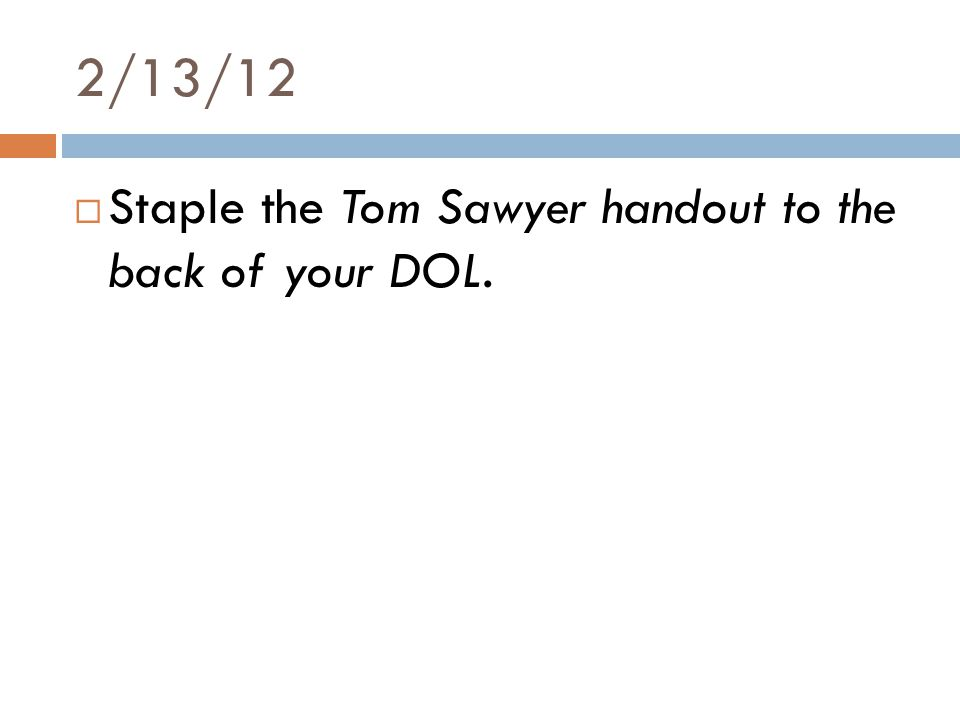 2/13/12  Staple the Tom Sawyer handout to the back of your DOL.