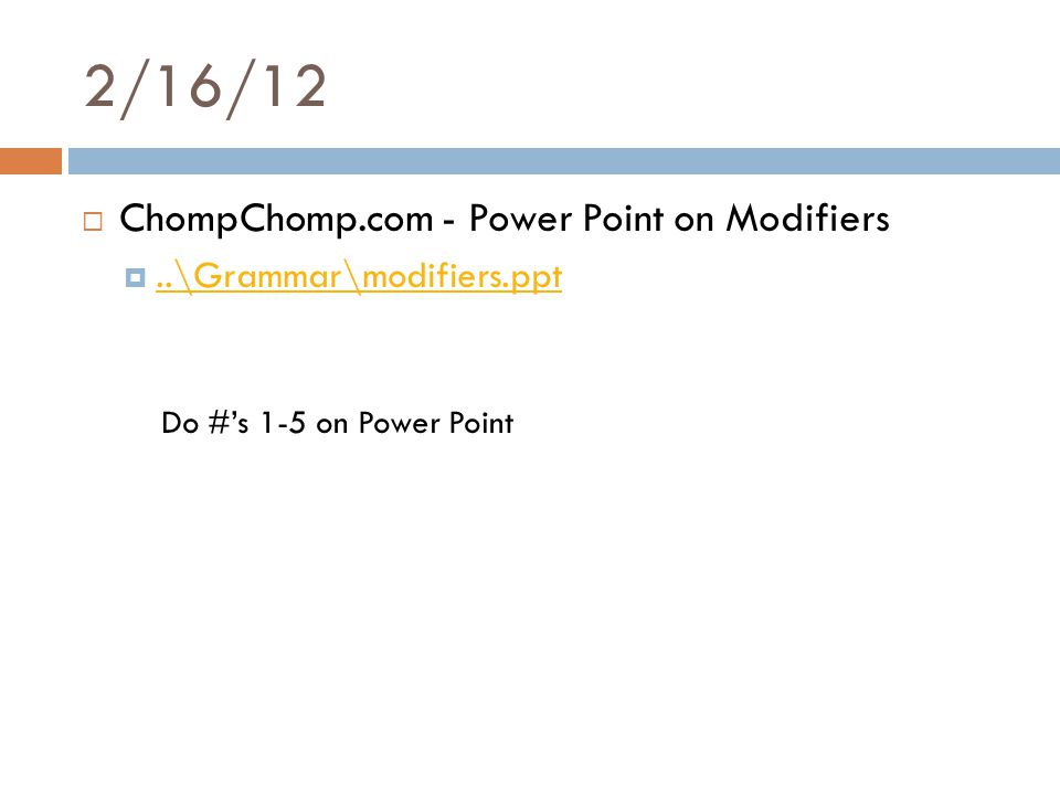 2/16/12  ChompChomp.com - Power Point on Modifiers ..\Grammar\modifiers.ppt..\Grammar\modifiers.ppt Do #'s 1-5 on Power Point