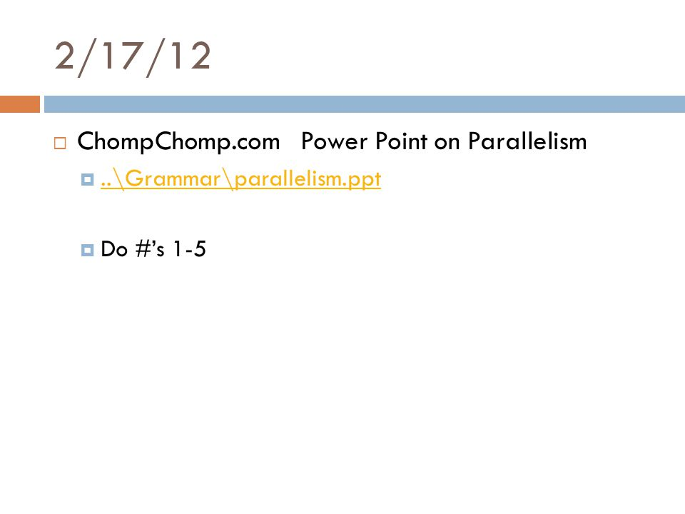 2/17/12  ChompChomp.com Power Point on Parallelism ..\Grammar\parallelism.ppt..\Grammar\parallelism.ppt  Do #'s 1-5