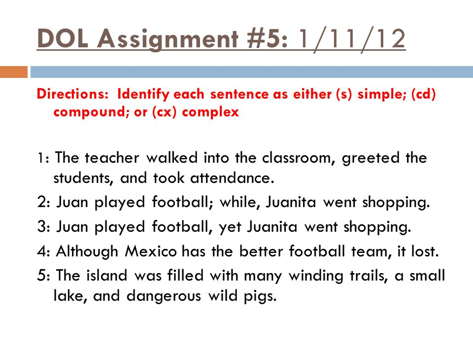 DOL Assignment #5: 1/11/12 Directions: Identify each sentence as either (s) simple; (cd) compound; or (cx) complex 1 : The teacher walked into the classroom, greeted the students, and took attendance.
