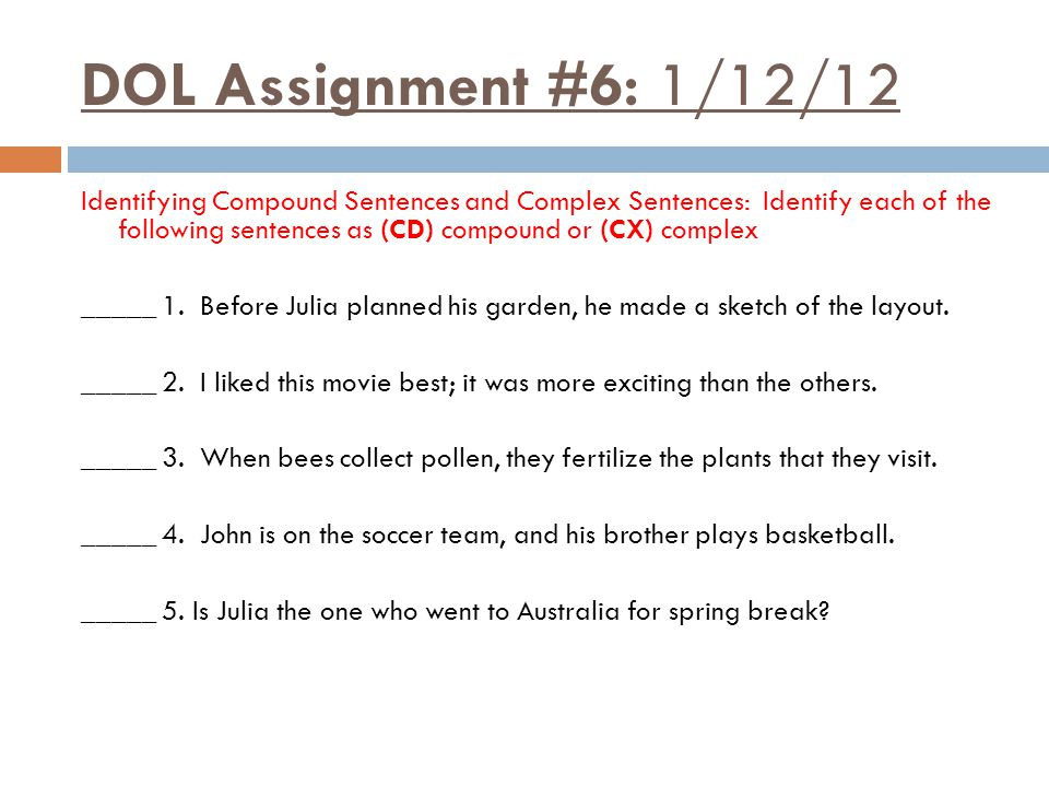 DOL Assignment #6: 1/12/12 Identifying Compound Sentences and Complex Sentences: Identify each of the following sentences as (CD) compound or (CX) complex _____ 1.