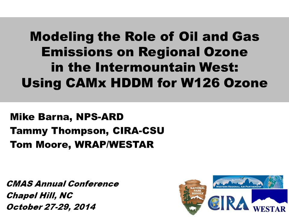 Modeling the Role of Oil and Gas Emissions on Regional Ozone in the Intermountain West: Using CAMx HDDM for W126 Ozone Mike Barna, NPS-ARD Tammy Thompson, CIRA-CSU Tom Moore, WRAP/WESTAR CMAS Annual Conference Chapel Hill, NC October 27-29, 2014