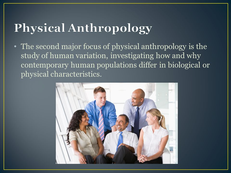 The second major focus of physical anthropology is the study of human variation, investigating how and why contemporary human populations differ in bi