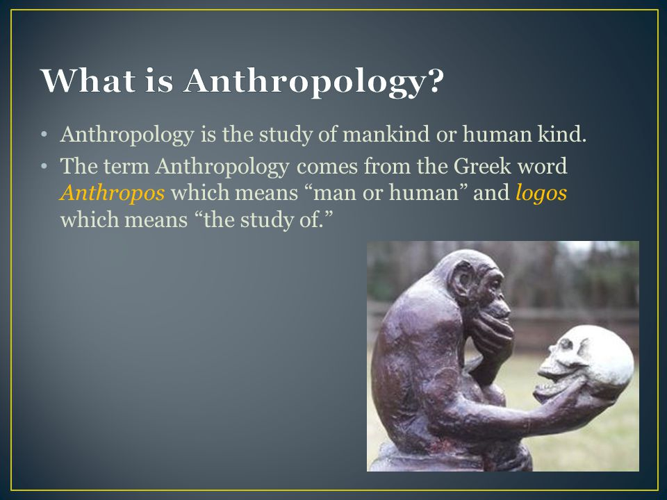 """Anthropology is the study of mankind or human kind. The term Anthropology comes from the Greek word Anthropos which means """"man or human"""" and logos whi"""