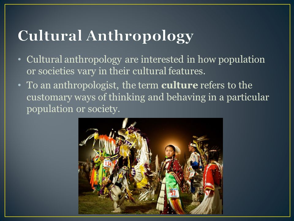 Cultural anthropology are interested in how population or societies vary in their cultural features. To an anthropologist, the term culture refers to