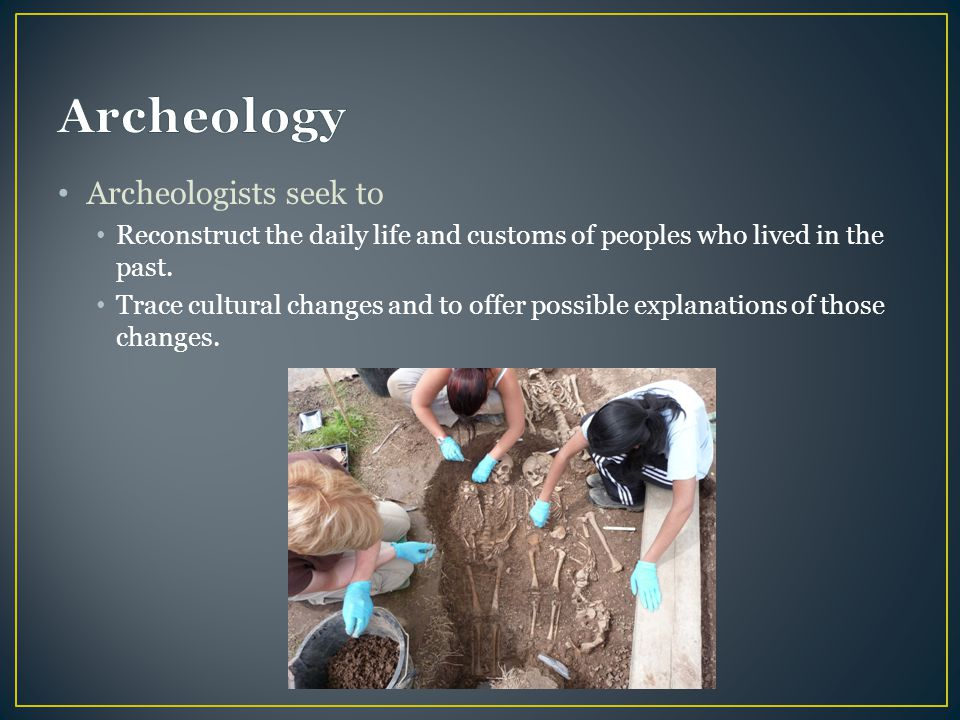 Archeologists seek to Reconstruct the daily life and customs of peoples who lived in the past. Trace cultural changes and to offer possible explanatio
