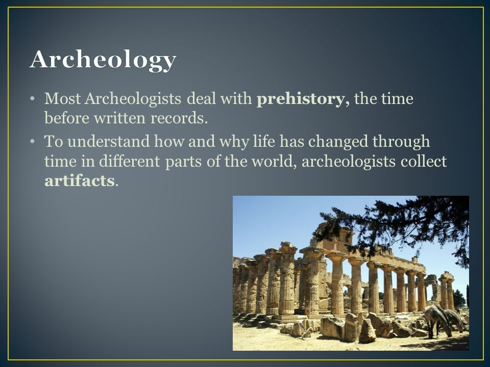 Most Archeologists deal with prehistory, the time before written records. To understand how and why life has changed through time in different parts o