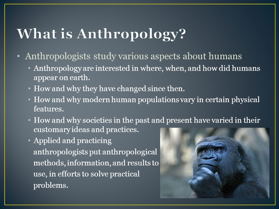 Anthropologists study various aspects about humans Anthropology are interested in where, when, and how did humans appear on earth. How and why they ha