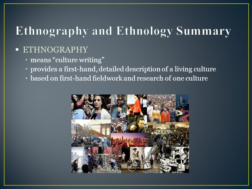 """ ETHNOGRAPHY means """"culture writing"""" provides a first-hand, detailed description of a living culture based on first-hand fieldwork and research of on"""