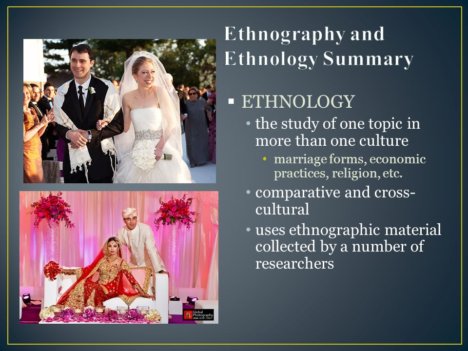  ETHNOLOGY the study of one topic in more than one culture marriage forms, economic practices, religion, etc. comparative and cross- cultural uses et