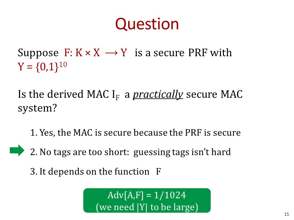 Question Suppose F: K × X ⟶ Y is a secure PRF with Y = {0,1} 10 Is the derived MAC I F a practically secure MAC system.