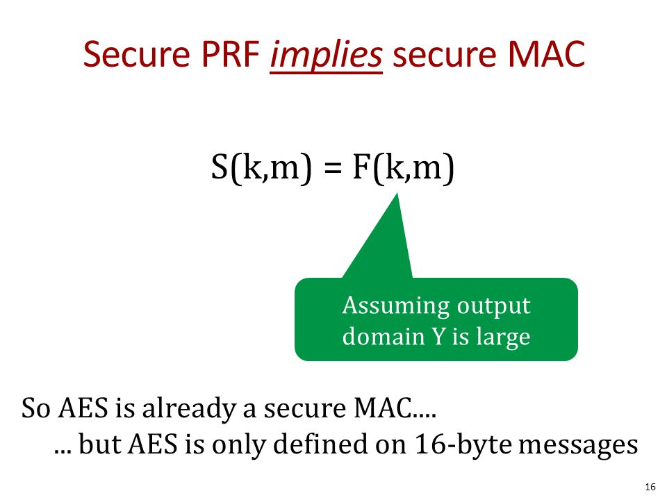 Secure PRF implies secure MAC S(k,m) = F(k,m) 16 Assuming output domain Y is large So AES is already a secure MAC.......