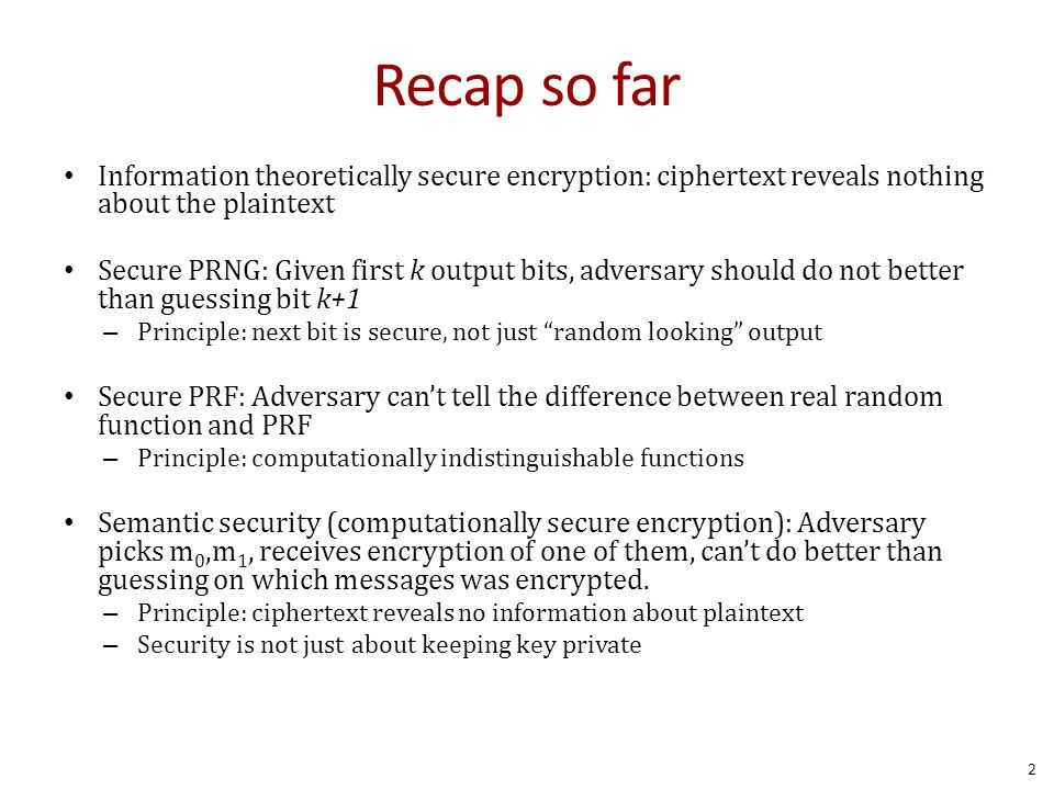 Recap so far Information theoretically secure encryption: ciphertext reveals nothing about the plaintext Secure PRNG: Given first k output bits, adversary should do not better than guessing bit k+1 – Principle: next bit is secure, not just random looking output Secure PRF: Adversary can't tell the difference between real random function and PRF – Principle: computationally indistinguishable functions Semantic security (computationally secure encryption): Adversary picks m 0,m 1, receives encryption of one of them, can't do better than guessing on which messages was encrypted.