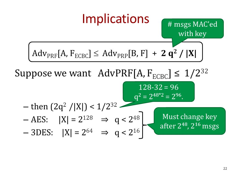 Implications Adv PRF [A, F ECBC ]  Adv PRP [B, F] + 2 q 2 / |X| # msgs MAC'ed with key Suppose we want AdvPRF[A, F ECBC ] ≤ 1/2 32 – then (2q 2 /|X|) < 1/2 32 – AES: |X| = 2 128 ⇒ q < 2 48 – 3DES: |X| = 2 64 ⇒ q < 2 16 Must change key after 2 48, 2 16 msgs 22 128-32 = 96 q 2 = 2 48*2 = 2 96.
