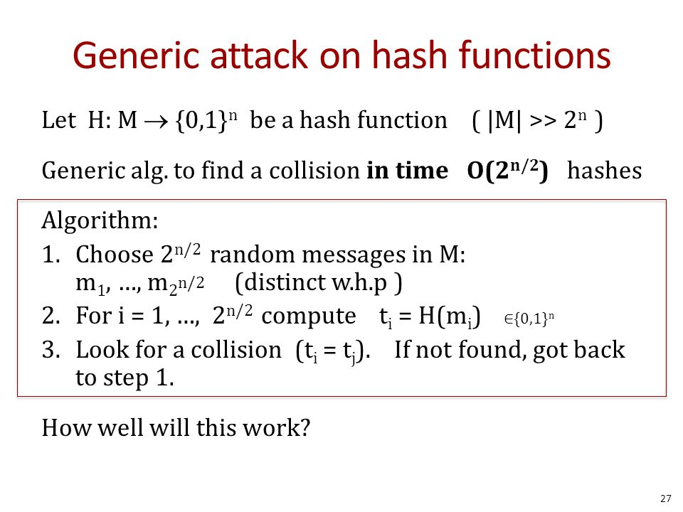 Generic attack on hash functions Let H: M  {0,1} n be a hash function ( |M| >> 2 n ) Generic alg.
