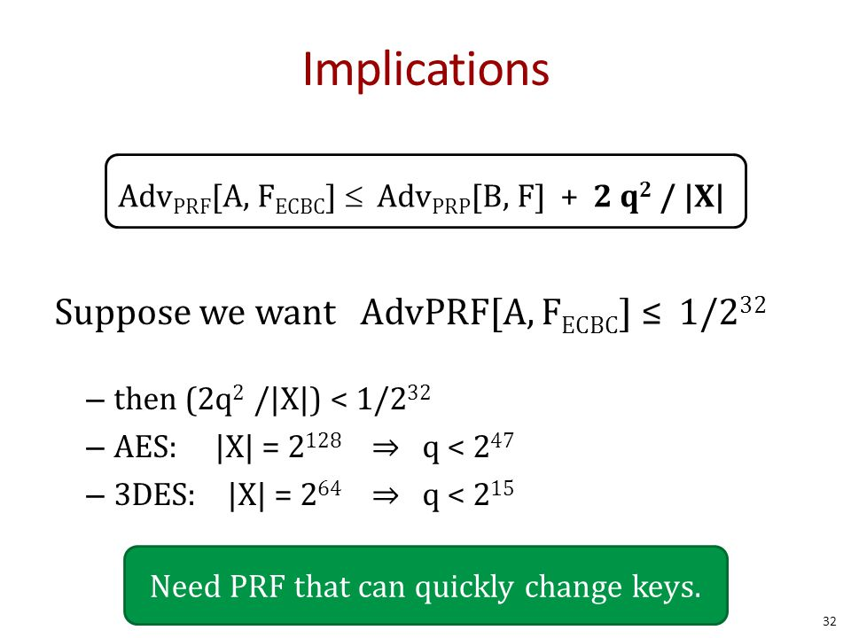 Implications Adv PRF [A, F ECBC ]  Adv PRP [B, F] + 2 q 2 / |X| Suppose we want AdvPRF[A, F ECBC ] ≤ 1/2 32 – then (2q 2 /|X|) < 1/2 32 – AES: |X| = 2 128 ⇒ q < 2 47 – 3DES: |X| = 2 64 ⇒ q < 2 15 Need PRF that can quickly change keys.