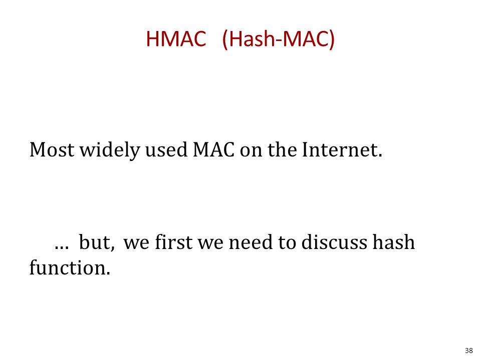 HMAC (Hash-MAC) Most widely used MAC on the Internet.
