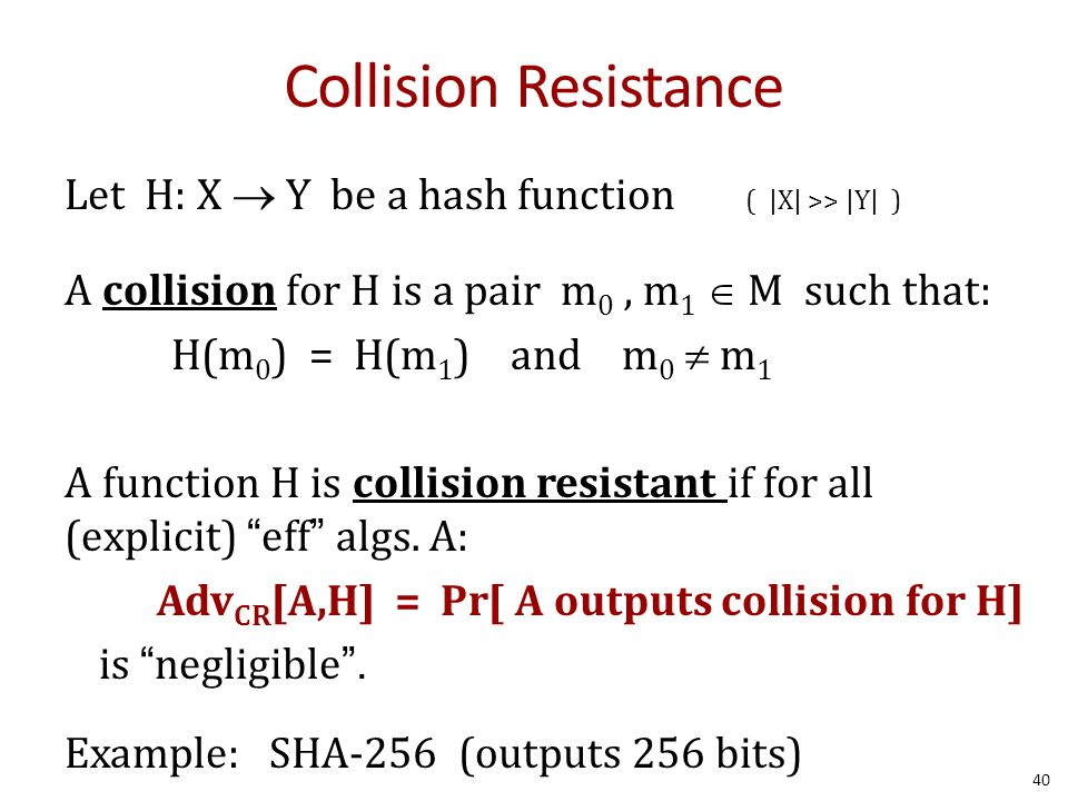 Collision Resistance Let H: X  Y be a hash function ( |X| >> |Y| ) A collision for H is a pair m 0, m 1  M such that: H(m 0 ) = H(m 1 ) and m 0  m 1 A function H is collision resistant if for all (explicit) eff algs.