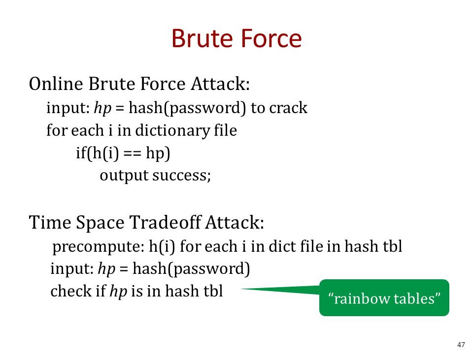 Brute Force Online Brute Force Attack: input: hp = hash(password) to crack for each i in dictionary file if(h(i) == hp) output success; Time Space Tradeoff Attack: precompute: h(i) for each i in dict file in hash tbl input: hp = hash(password) check if hp is in hash tbl 47 rainbow tables