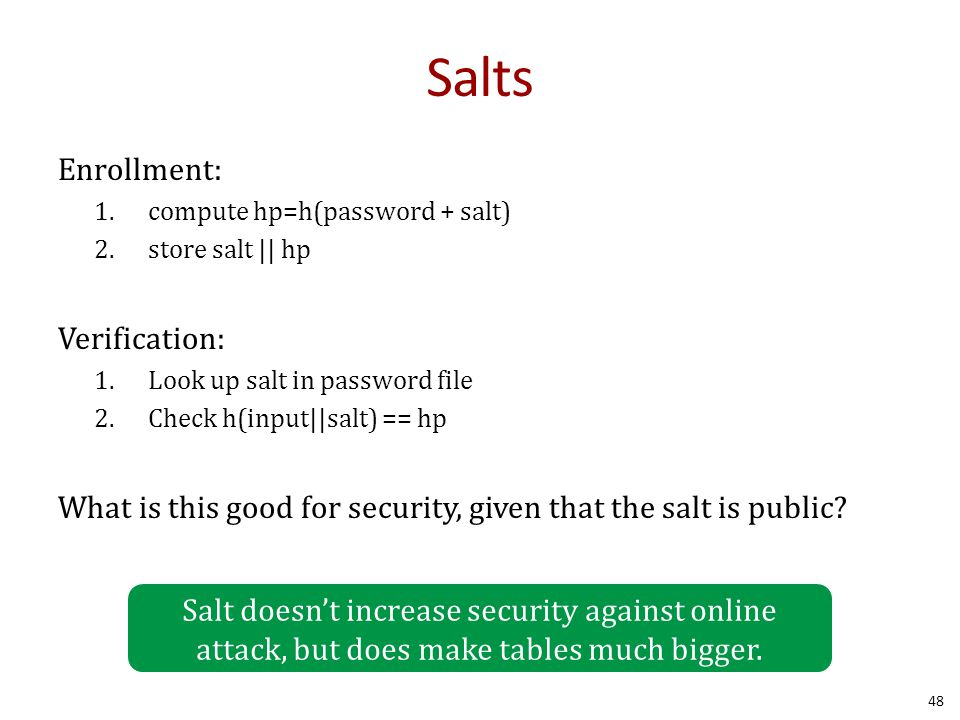Salts Enrollment: 1.compute hp=h(password + salt) 2.store salt || hp Verification: 1.Look up salt in password file 2.Check h(input||salt) == hp What is this good for security, given that the salt is public.