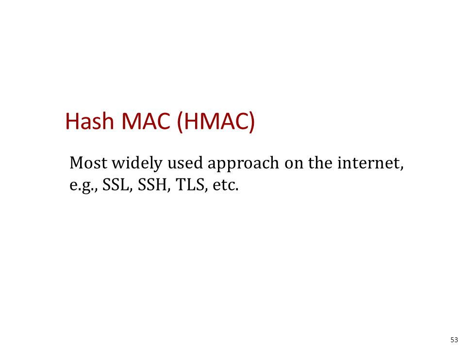 Hash MAC (HMAC) Most widely used approach on the internet, e.g., SSL, SSH, TLS, etc. 53
