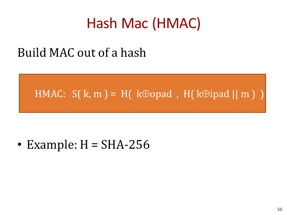 Build MAC out of a hash Example: H = SHA-256 HMAC: S( k, m ) = H( k  opad, H( k  ipad || m ) ) Hash Mac (HMAC) 56