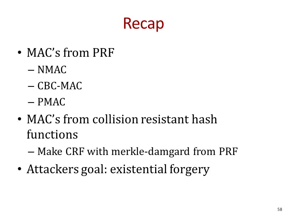 Recap MAC's from PRF – NMAC – CBC-MAC – PMAC MAC's from collision resistant hash functions – Make CRF with merkle-damgard from PRF Attackers goal: existential forgery 58