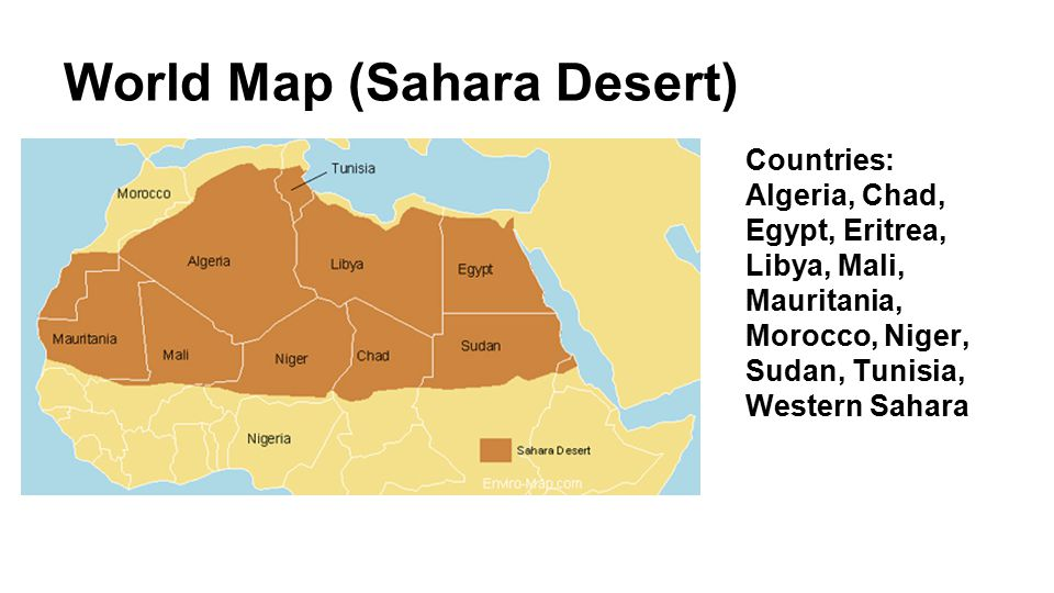 World Map (Sahara Desert) Countries: Algeria, Chad, Egypt, Eritrea, Libya, Mali, Mauritania, Morocco, Niger, Sudan, Tunisia, Western Sahara