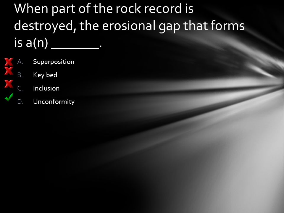When part of the rock record is destroyed, the erosional gap that forms is a(n) _______. A.Superposition B.Key bed C.Inclusion D.Unconformity