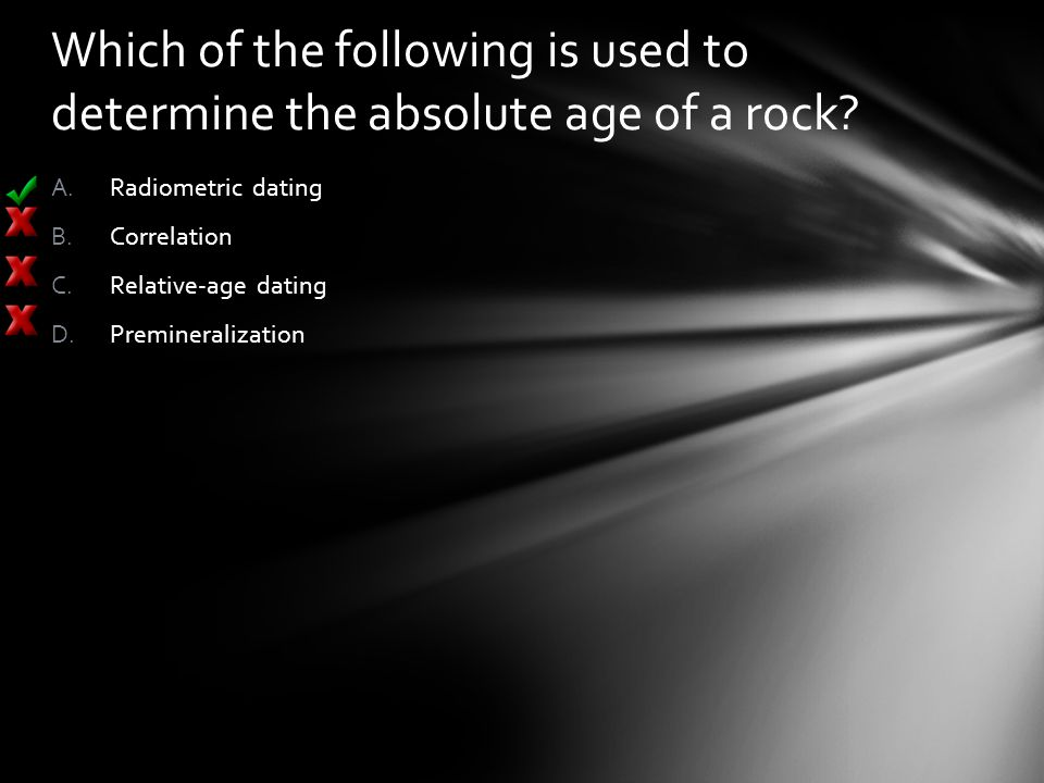 Which of the following is used to determine the absolute age of a rock? A.Radiometric dating B.Correlation C.Relative-age dating D.Premineralization