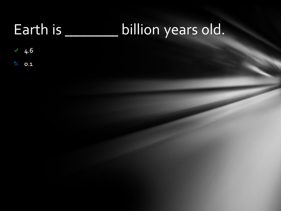 Earth is _______ billion years old. 4.6 0.1