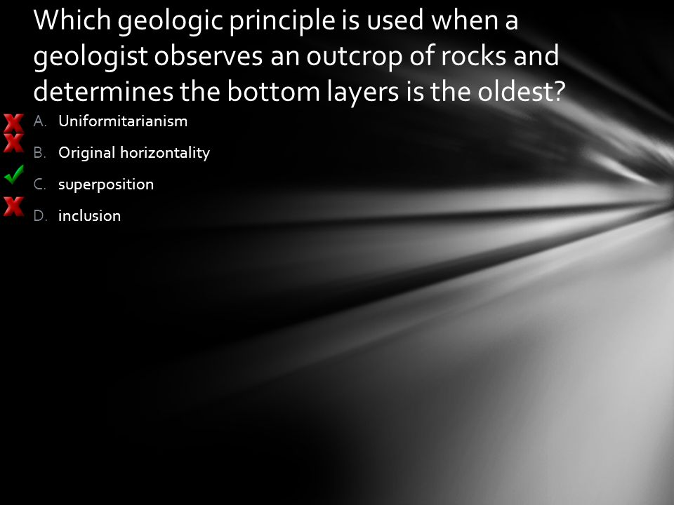 Which geologic principle is used when a geologist observes an outcrop of rocks and determines the bottom layers is the oldest? A.Uniformitarianism B.O