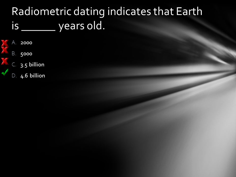 Radiometric dating indicates that Earth is ______ years old. A.2000 B.5000 C.3.5 billion D.4.6 billion