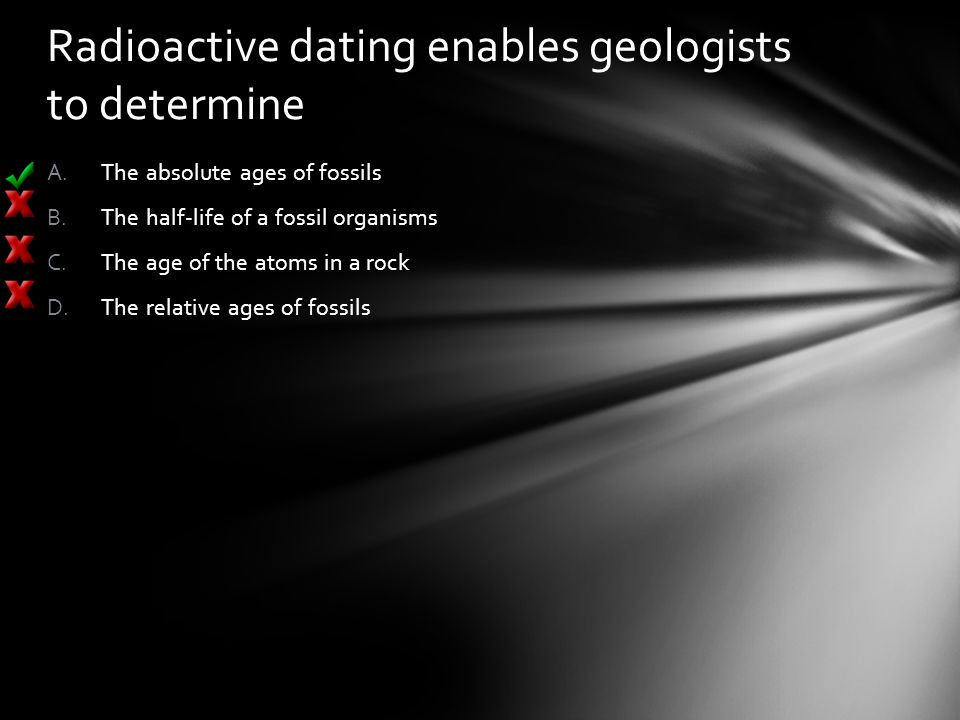 Radioactive dating enables geologists to determine A.The absolute ages of fossils B.The half-life of a fossil organisms C.The age of the atoms in a ro