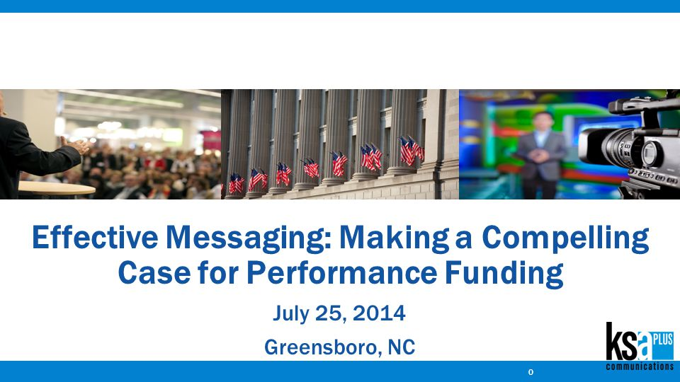 Effective Messaging: Making a Compelling Case for Performance Funding July 25, 2014 Greensboro, NC 0