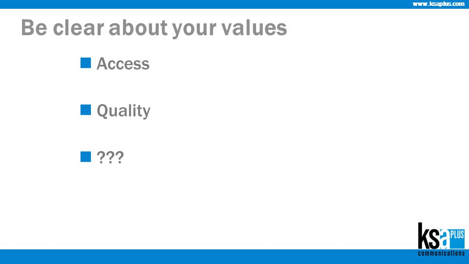 www.ksaplus.com Be clear about your values Access Quality