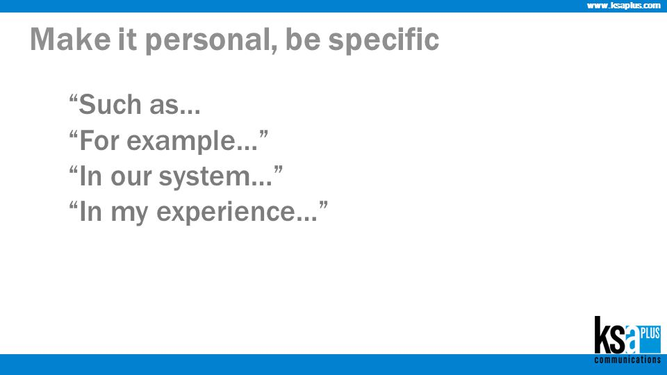 www.ksaplus.com Make it personal, be specific Such as… For example… In our system… In my experience…