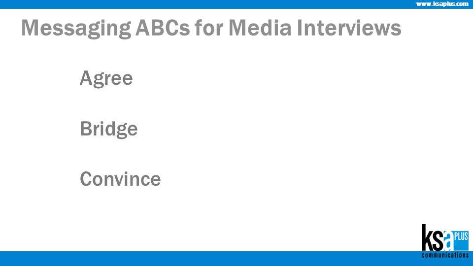 www.ksaplus.com Messaging ABCs for Media Interviews Agree Bridge Convince