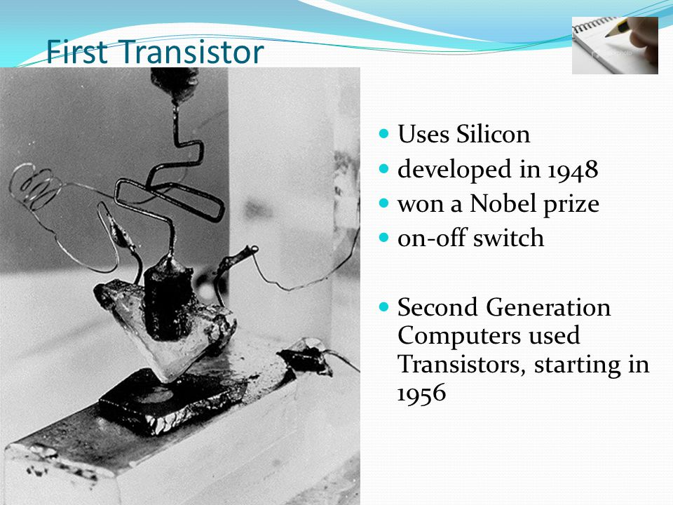 First Transistor Uses Silicon developed in 1948 won a Nobel prize on-off switch Second Generation Computers used Transistors, starting in 1956