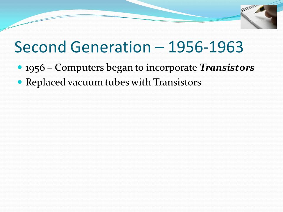 Second Generation – 1956-1963 1956 – Computers began to incorporate Transistors Replaced vacuum tubes with Transistors