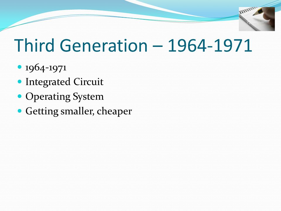 Third Generation – 1964-1971 1964-1971 Integrated Circuit Operating System Getting smaller, cheaper