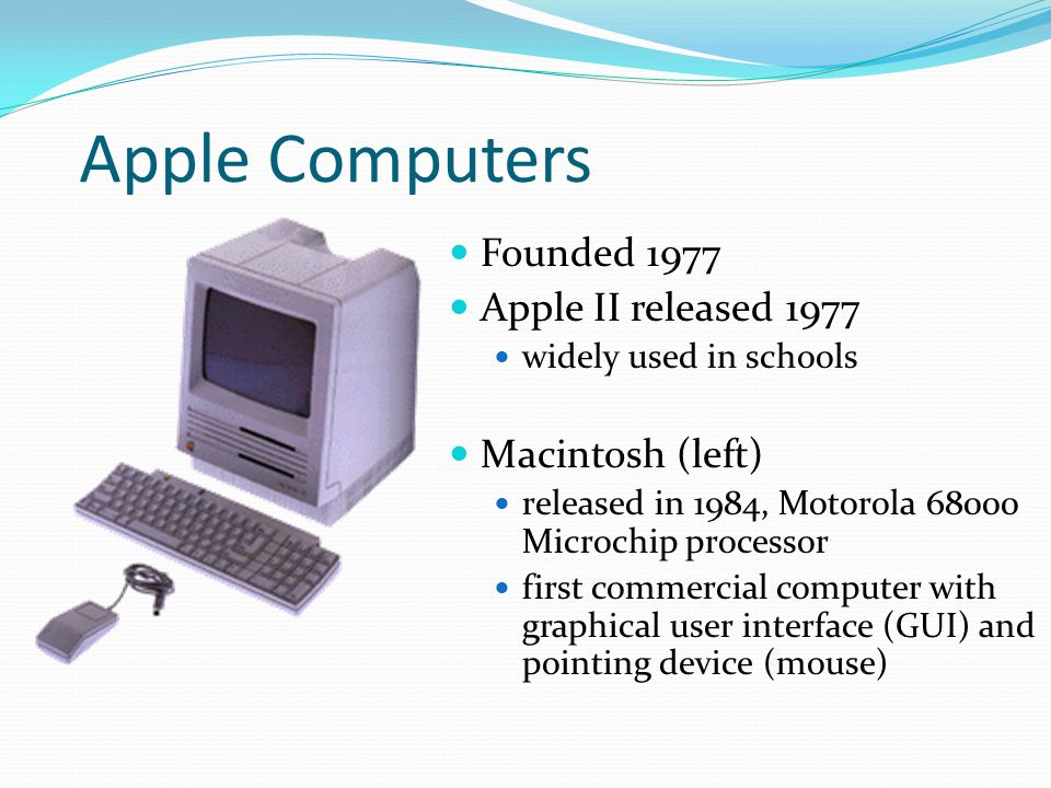 Apple Computers Founded 1977 Apple II released 1977 widely used in schools Macintosh (left) released in 1984, Motorola 68000 Microchip processor first